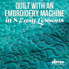 DIME Quilt with an Embroidery Machine in 8 Easy Lessons by Eileen Roche
